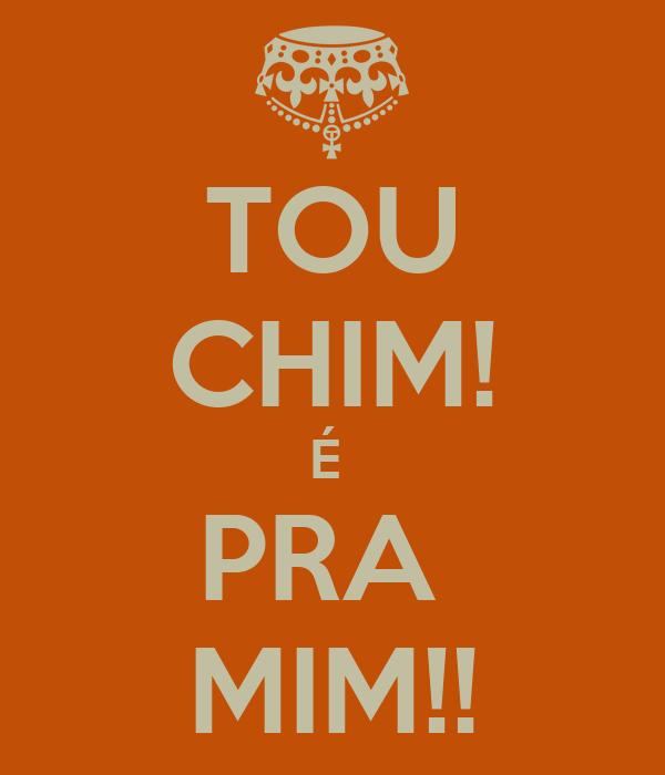 TOU CHIM! É  PRA  MIM!!