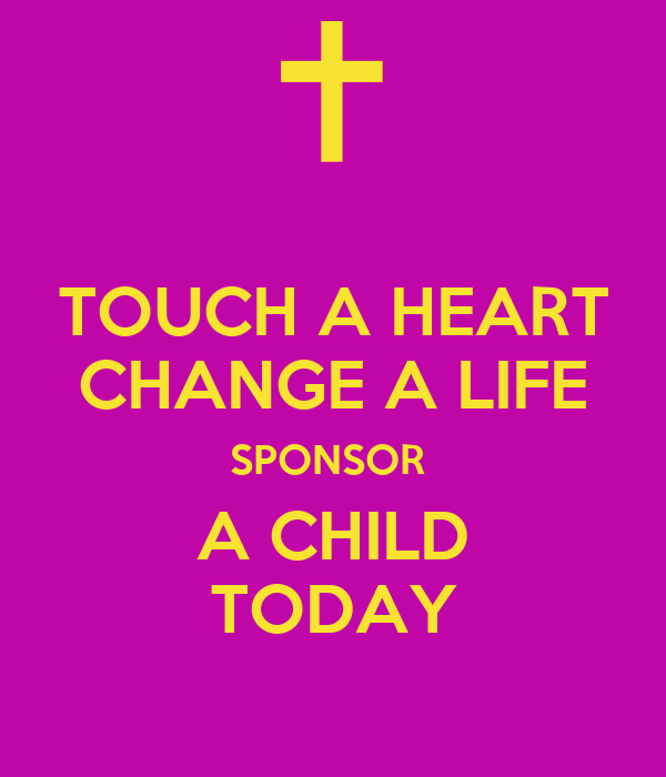 TOUCH A HEART CHANGE A LIFE SPONSOR  A CHILD TODAY