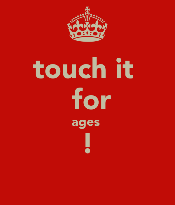 touch it   for ages  !