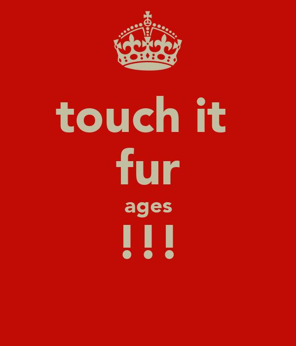 touch it  fur ages !!!