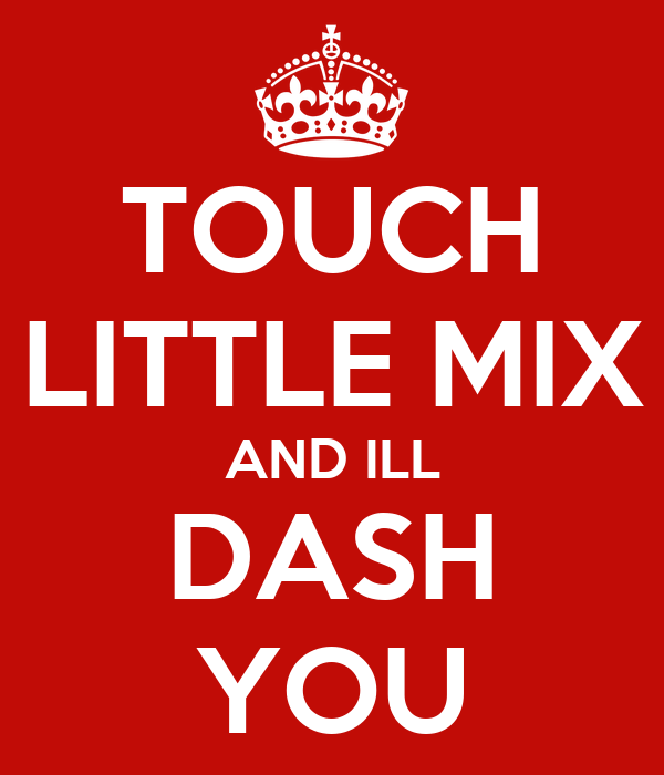 TOUCH LITTLE MIX AND ILL DASH YOU