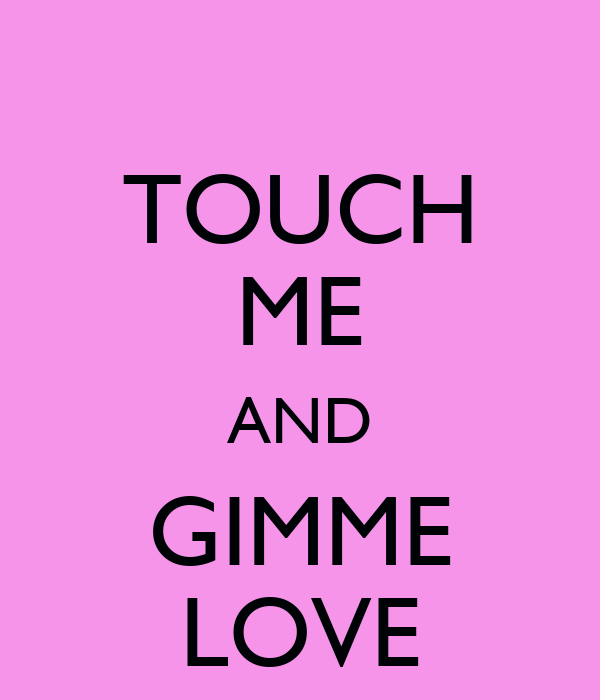TOUCH ME AND GIMME LOVE