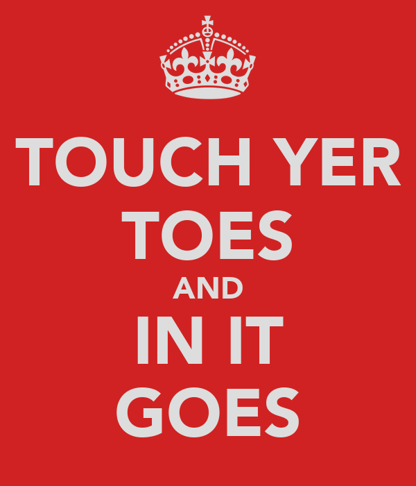TOUCH YER TOES AND IN IT GOES