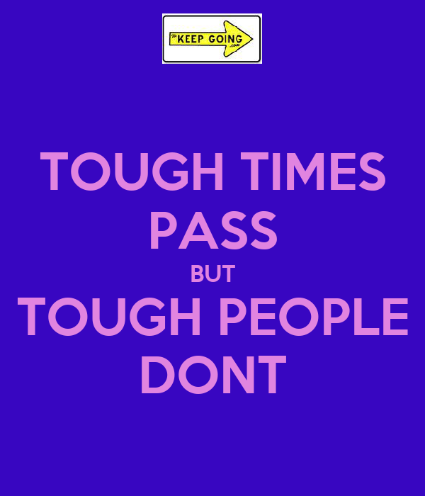 TOUGH TIMES PASS BUT TOUGH PEOPLE DONT