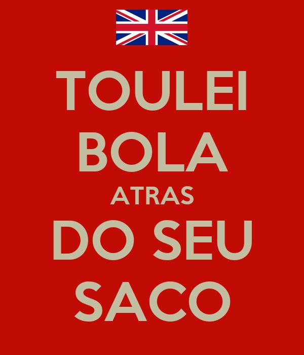 TOULEI BOLA ATRAS DO SEU SACO