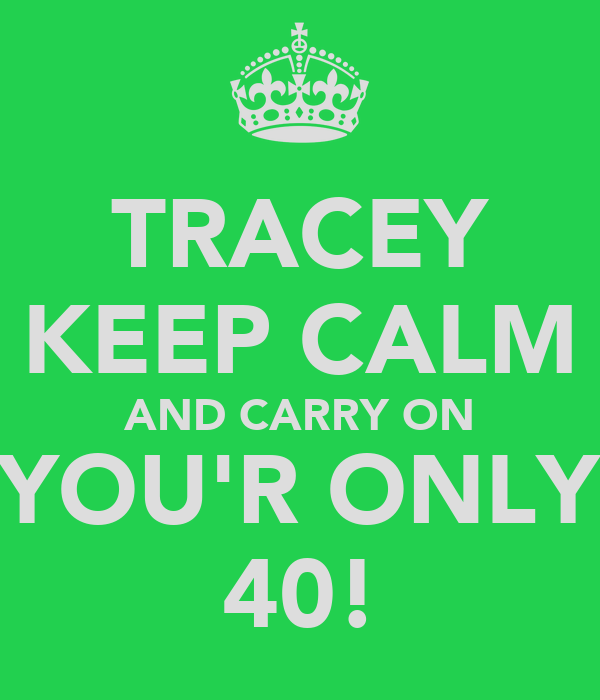 TRACEY KEEP CALM AND CARRY ON YOU'R ONLY 40!