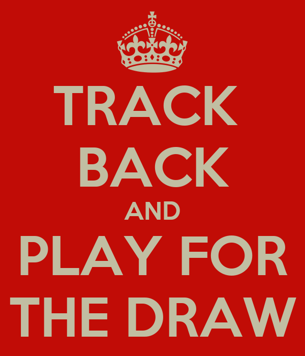 TRACK  BACK AND PLAY FOR THE DRAW