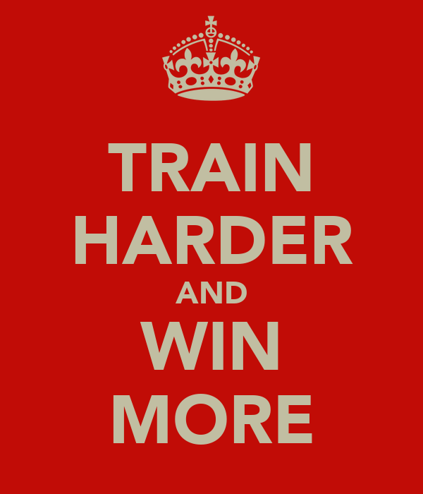 TRAIN HARDER AND WIN MORE