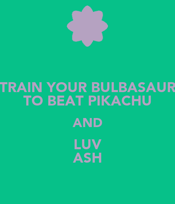 TRAIN YOUR BULBASAUR TO BEAT PIKACHU AND LUV ASH