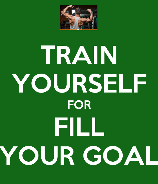 TRAIN YOURSELF FOR FILL YOUR GOAL
