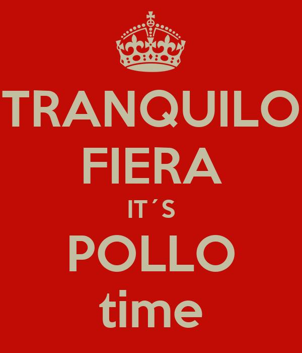 TRANQUILO FIERA IT´S POLLO time