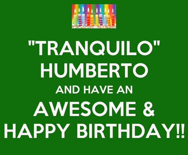 """""""TRANQUILO"""" HUMBERTO AND HAVE AN AWESOME & HAPPY BIRTHDAY!!"""