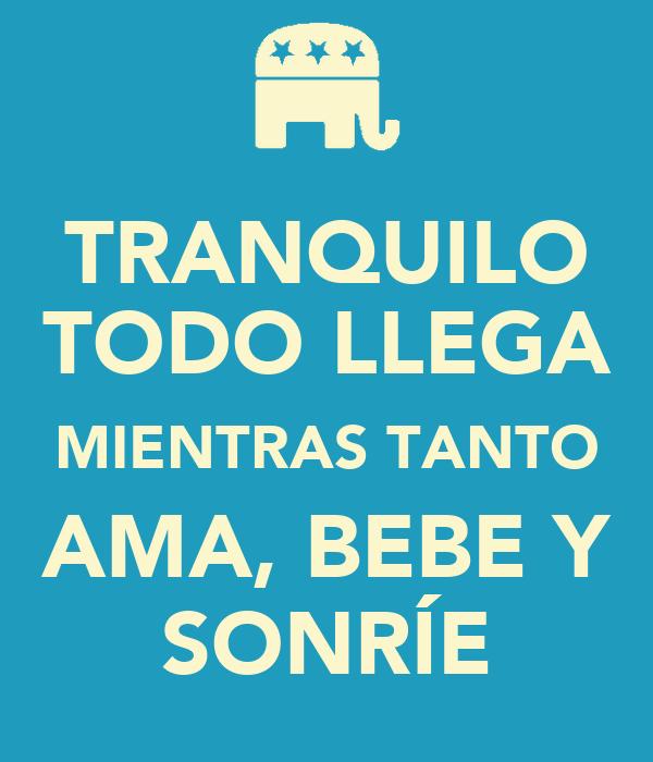 TRANQUILO TODO LLEGA MIENTRAS TANTO AMA, BEBE Y SONRÍE