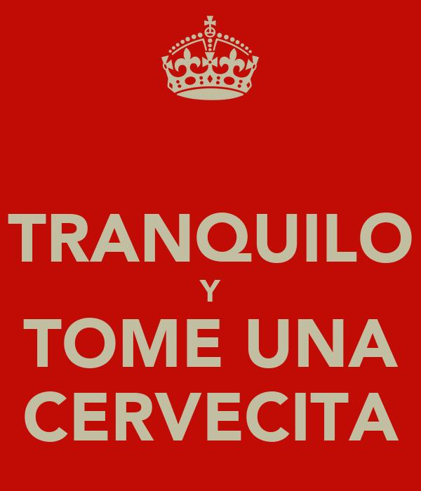 TRANQUILO Y TOME UNA CERVECITA