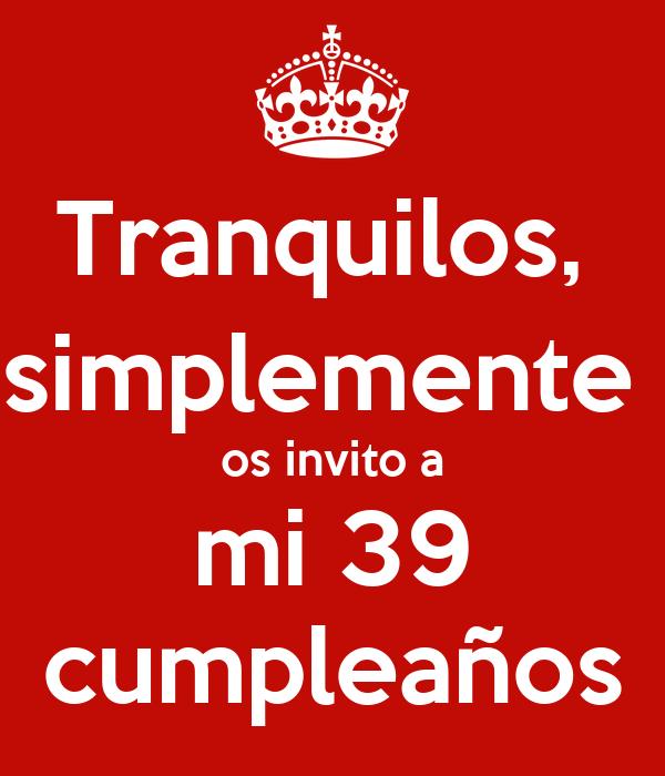 Tranquilos,  simplemente  os invito a mi 39 cumpleaños