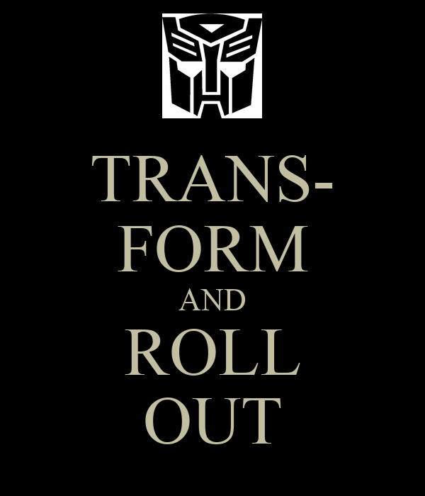 TRANS- FORM AND ROLL OUT