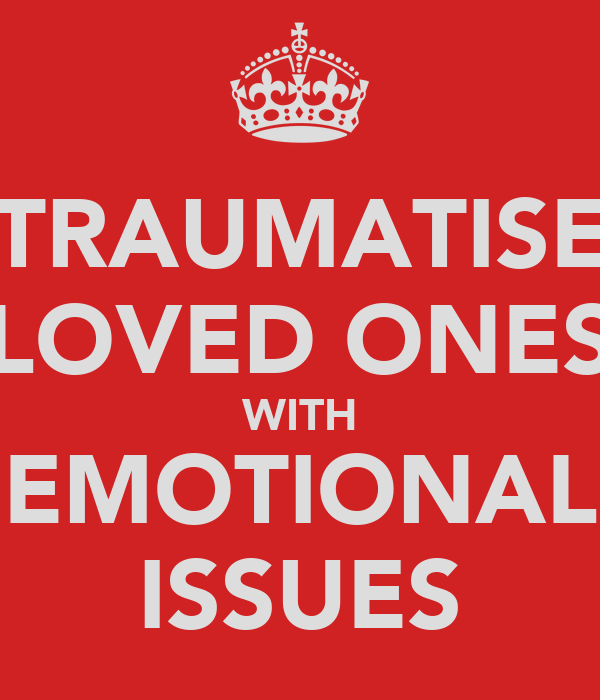 TRAUMATISE LOVED ONES WITH EMOTIONAL ISSUES