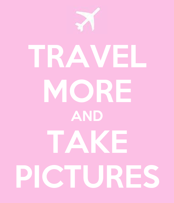 TRAVEL MORE AND TAKE PICTURES