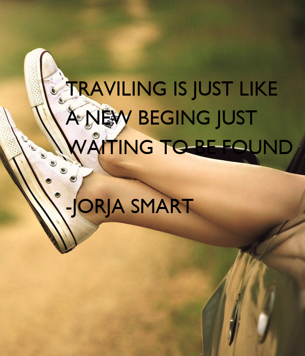 TRAVILING IS JUST LIKE  A NEW BEGING JUST WAITING TO BE FOUND  -JORJA SMART