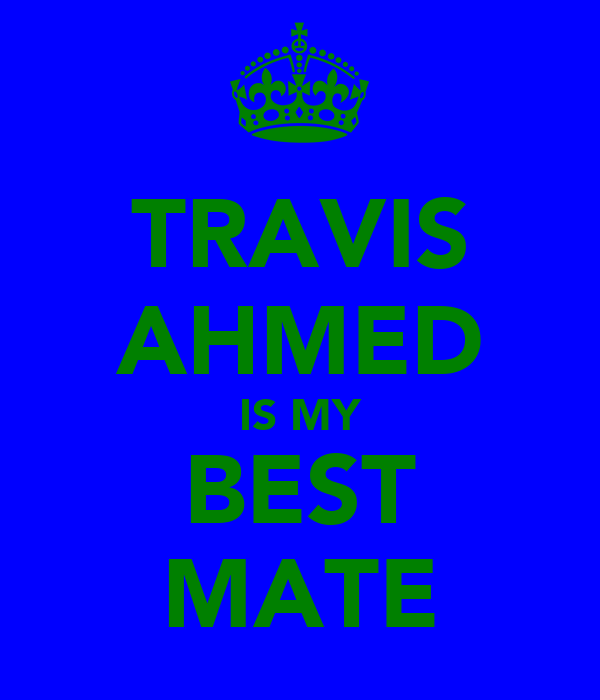 TRAVIS AHMED IS MY BEST MATE