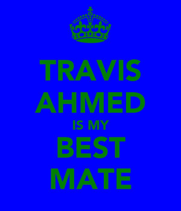 TRAVIS AHMED IS MY BEST MATE