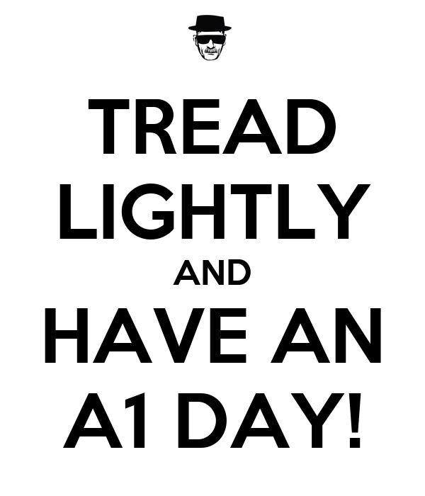 TREAD LIGHTLY AND HAVE AN A1 DAY!