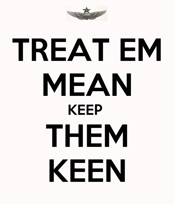 Treat em mean keep em keen
