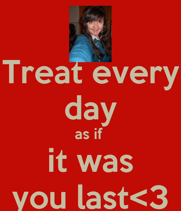 Treat every day as if  it was you last<3