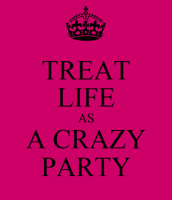 TREAT LIFE AS A CRAZY PARTY