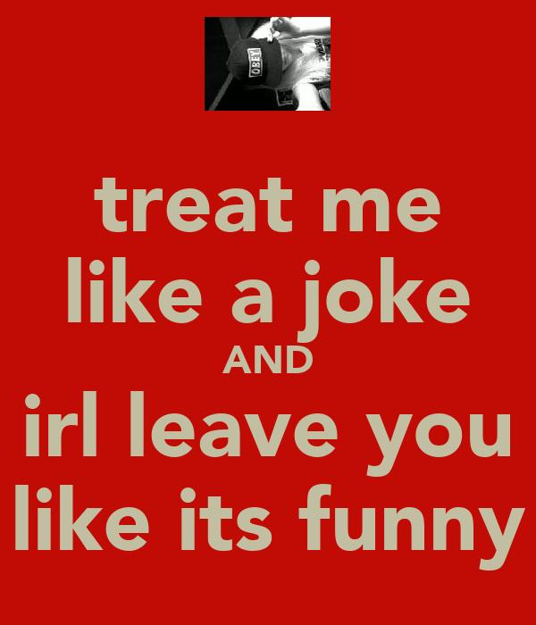 treat me like a joke AND irl leave you like its funny