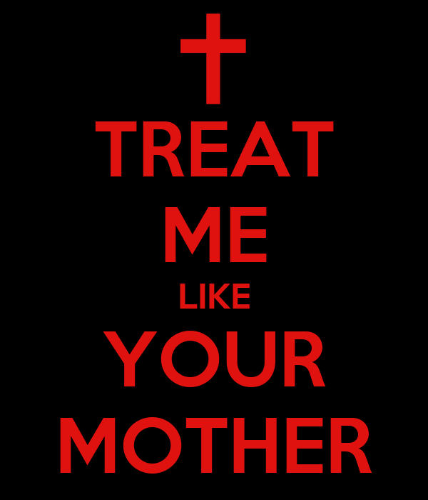 TREAT ME LIKE YOUR MOTHER