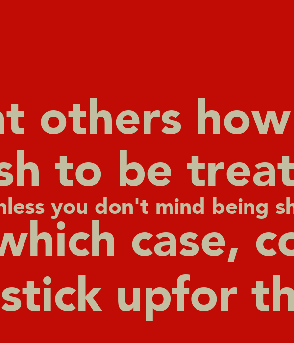 Treat others how you wish to be treated unless you don't mind being shit on, in which case, consider they migt stick upfor themselves!