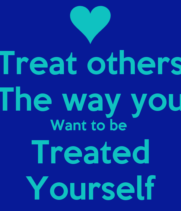 essay treating others the way you want to be treated Report abuse home college guide college essays the golden rule but by treating others with kindness and treating them the way you want to be treated.