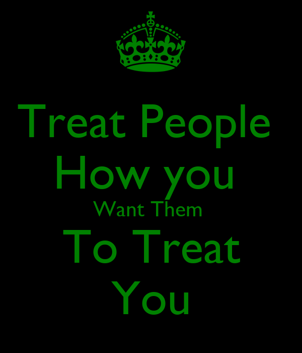 Treat People  How you  Want Them  To Treat You
