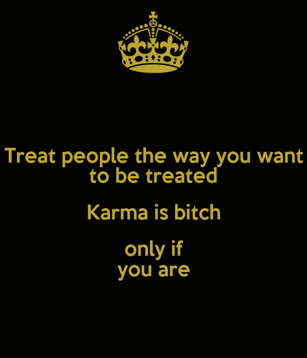 Treat people the way you want to be treated Karma is bitch only if you are