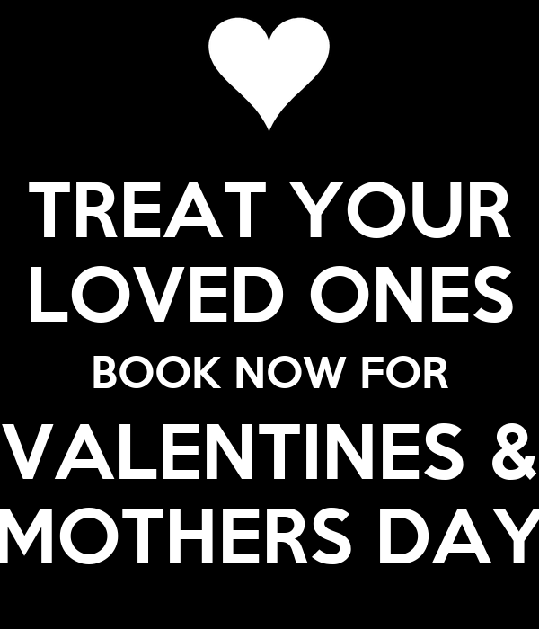 TREAT YOUR LOVED ONES BOOK NOW FOR VALENTINES & MOTHERS DAY