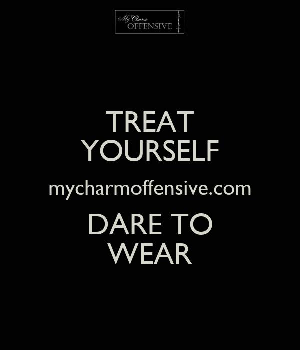 TREAT YOURSELF mycharmoffensive.com DARE TO WEAR