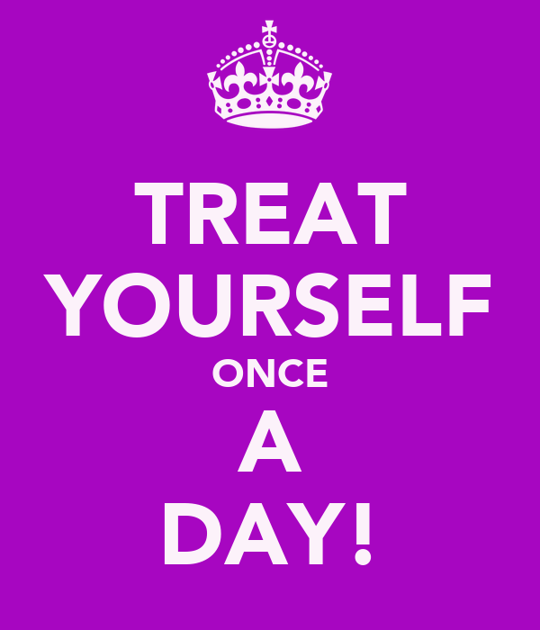 TREAT YOURSELF ONCE A DAY!