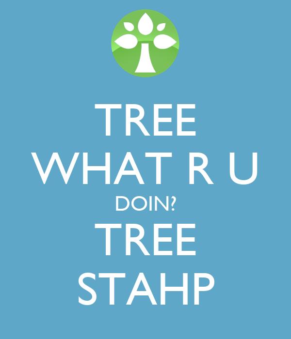 TREE WHAT R U DOIN? TREE STAHP