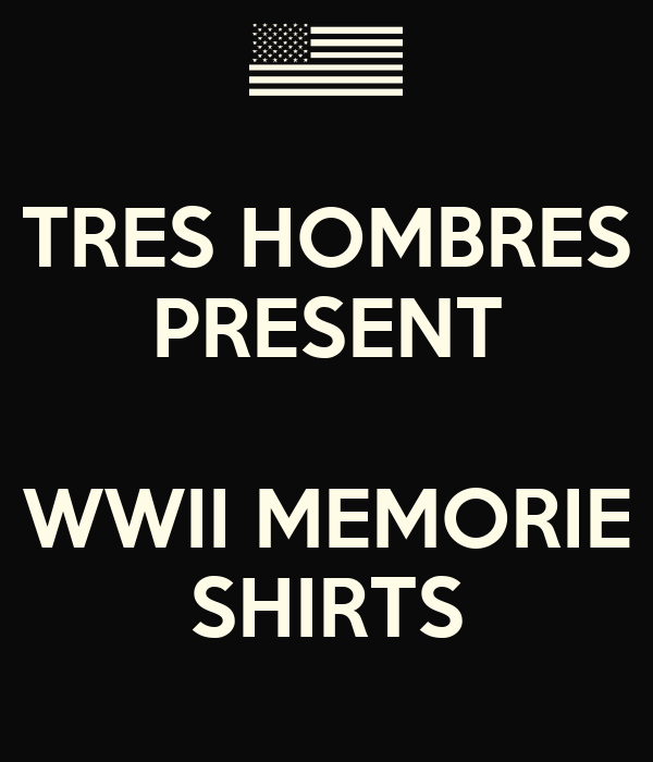 TRES HOMBRES PRESENT  WWII MEMORIE SHIRTS