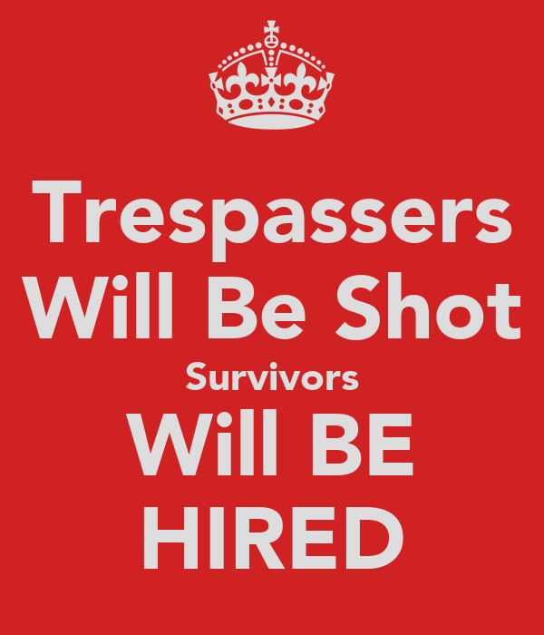 Trespassers Will Be Shot Survivors Will BE HIRED