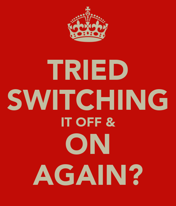 TRIED SWITCHING IT OFF & ON AGAIN?