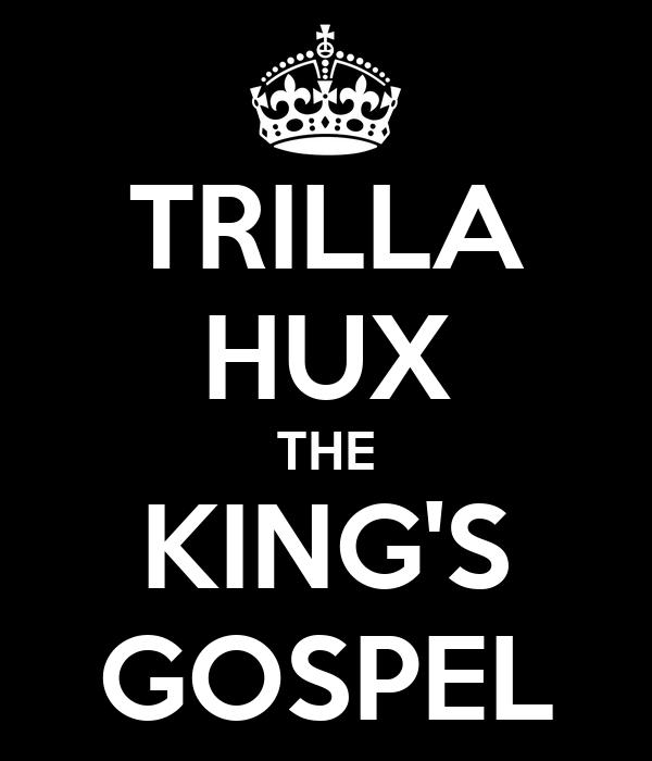 TRILLA HUX THE KING'S GOSPEL