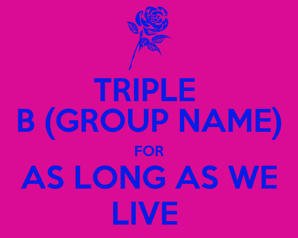 TRIPLE  B (GROUP NAME) FOR AS LONG AS WE LIVE