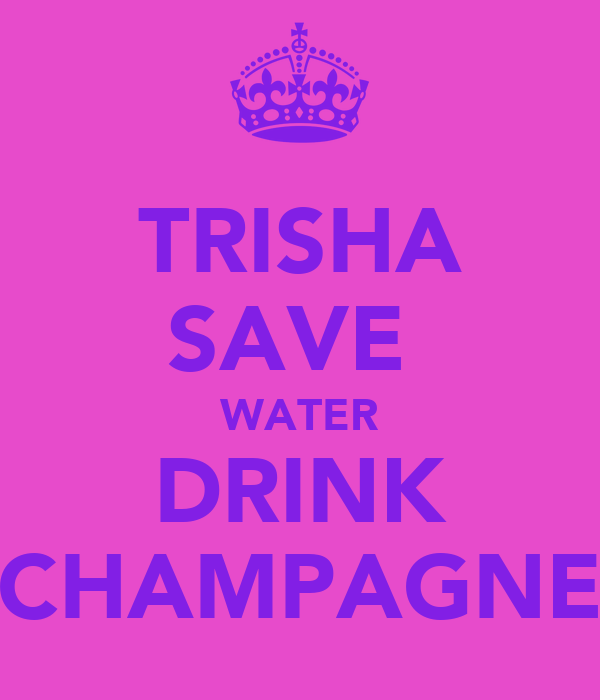 TRISHA SAVE  WATER DRINK CHAMPAGNE