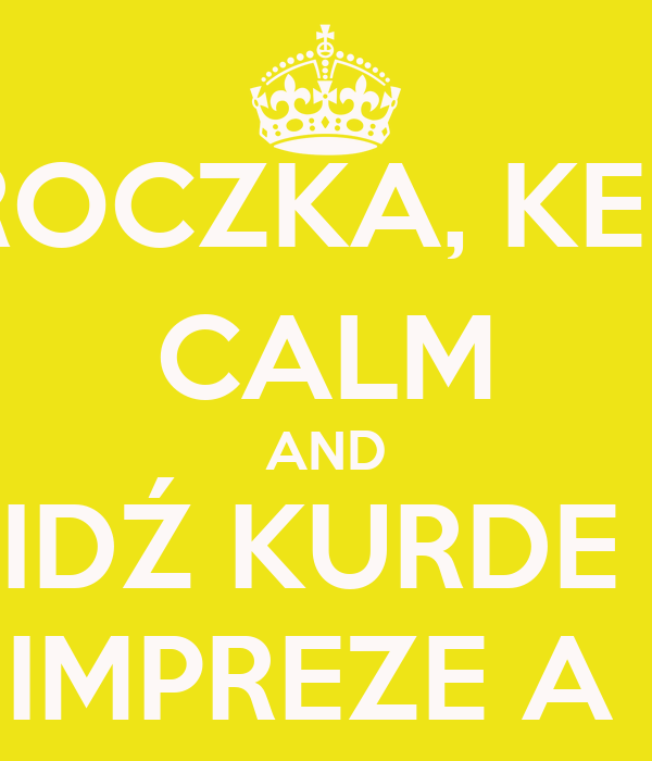 TROCZKA, KEEP CALM AND IDŹ KURDE  NA IMPREZE A NIE!