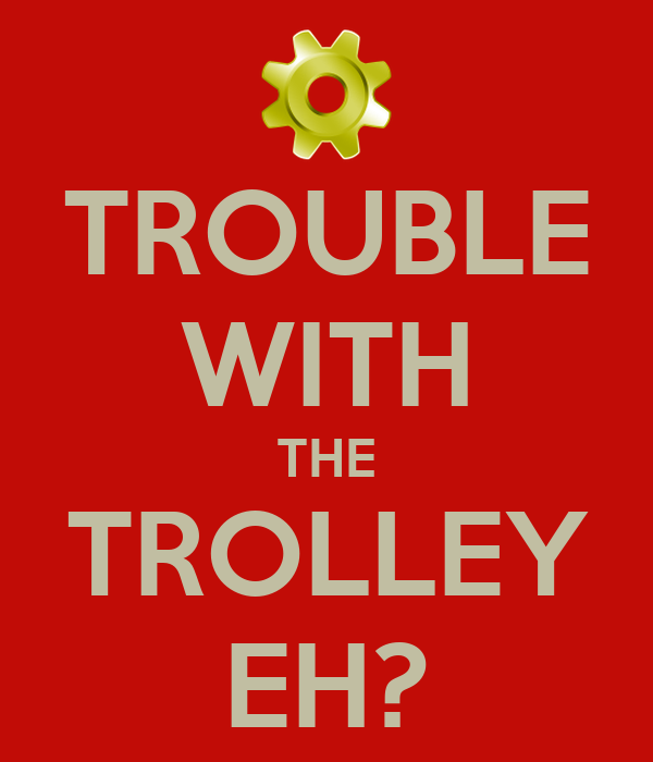 TROUBLE WITH THE TROLLEY EH?