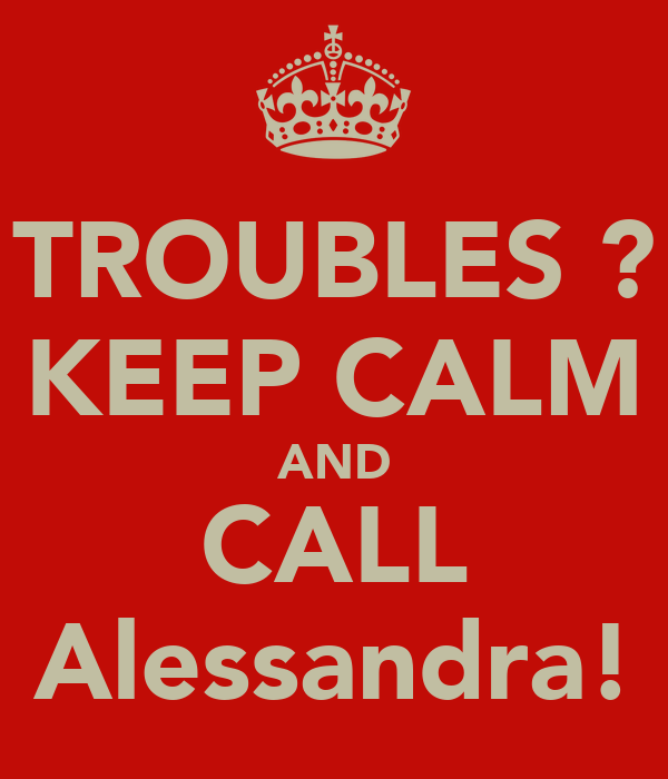 TROUBLES ? KEEP CALM AND CALL Alessandra!