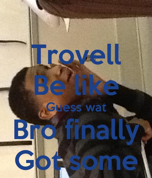 Trovell Be like Guess wat Bro finally Got some