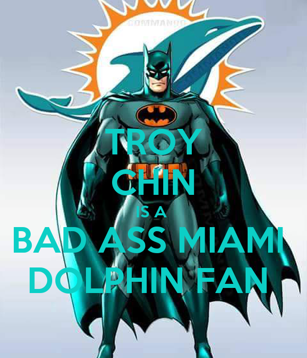 TROY CHIN IS A  BAD ASS MIAMI  DOLPHIN FAN
